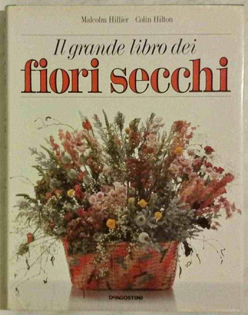Il grande libro dei fiori secchi Malcolm Hillier/Colin Hilton Ed. Agostini 1987